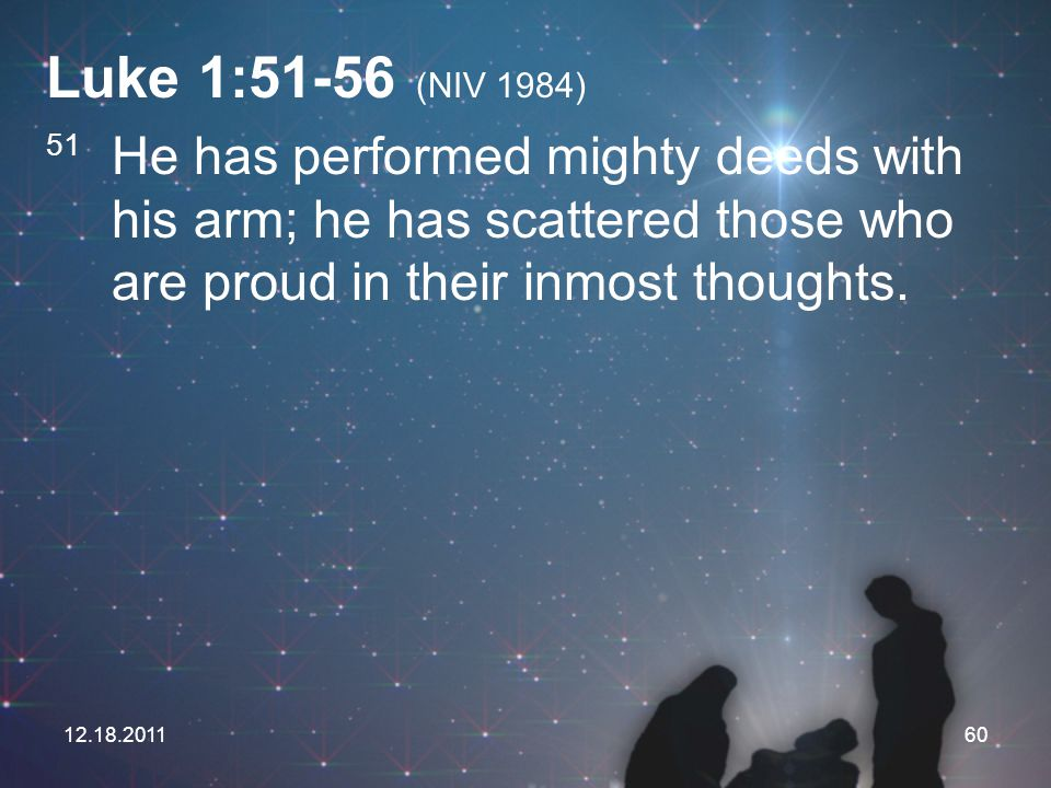 12.18.201160 Luke 1:51-56 (NIV 1984) 51 He has performed mighty deeds with his arm; he has scattered those who are proud in their inmost thoughts.