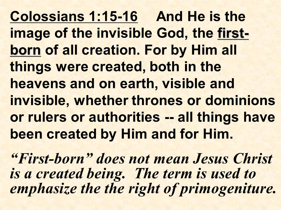 first- born Colossians 1:15-16 And He is the image of the invisible God, the first- born of all creation.