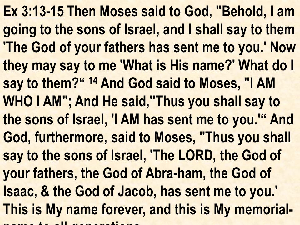 Ex 3:13-15 Then Moses said to God, Behold, I am going to the sons of Israel, and I shall say to them The God of your fathers has sent me to you. Now they may say to me What is His name? What do I say to them? 14 And God said to Moses, I AM WHO I AM ; And He said, Thus you shall say to the sons of Israel, I AM has sent me to you. And God, furthermore, said to Moses, Thus you shall say to the sons of Israel, The LORD, the God of your fathers, the God of Abra-ham, the God of Isaac, & the God of Jacob, has sent me to you. This is My name forever, and this is My memorial- name to all generations.