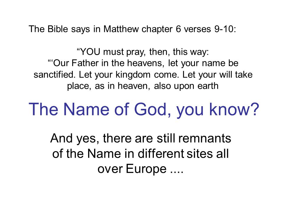 The Name of God, you know? And yes, there are still remnants of the Name in different sites all over Europe.... The Bible says in Matthew chapter 6 ve
