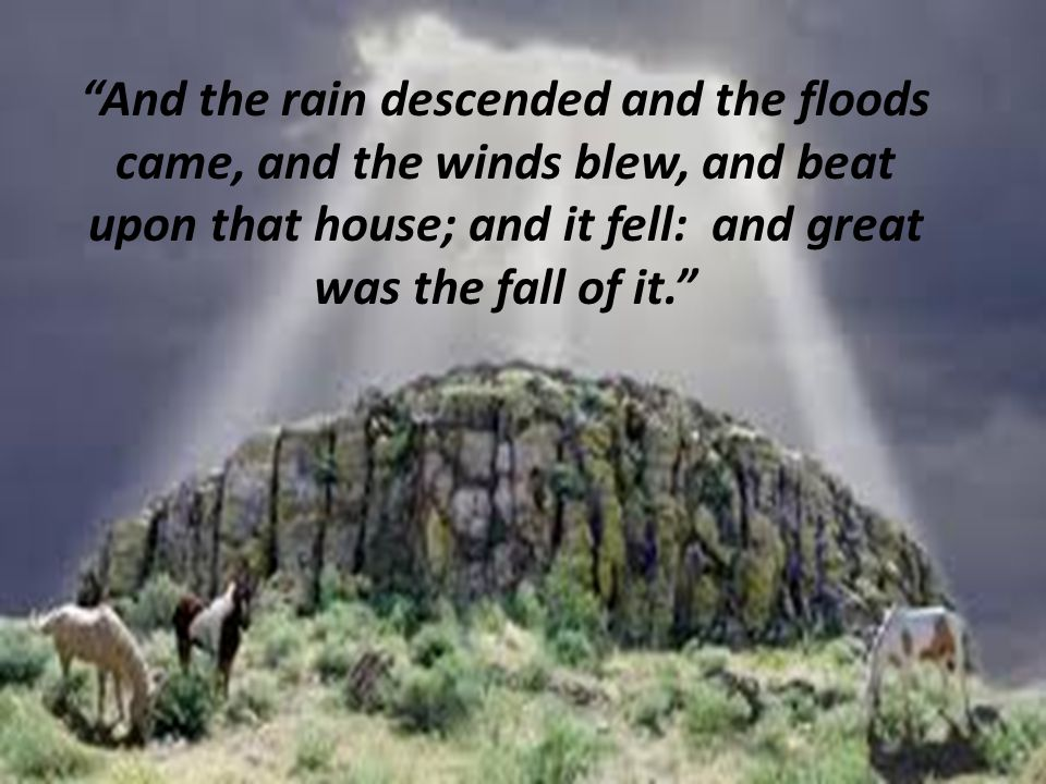And the rain descended and the floods came, and the winds blew, and beat upon that house; and it fell: and great was the fall of it.
