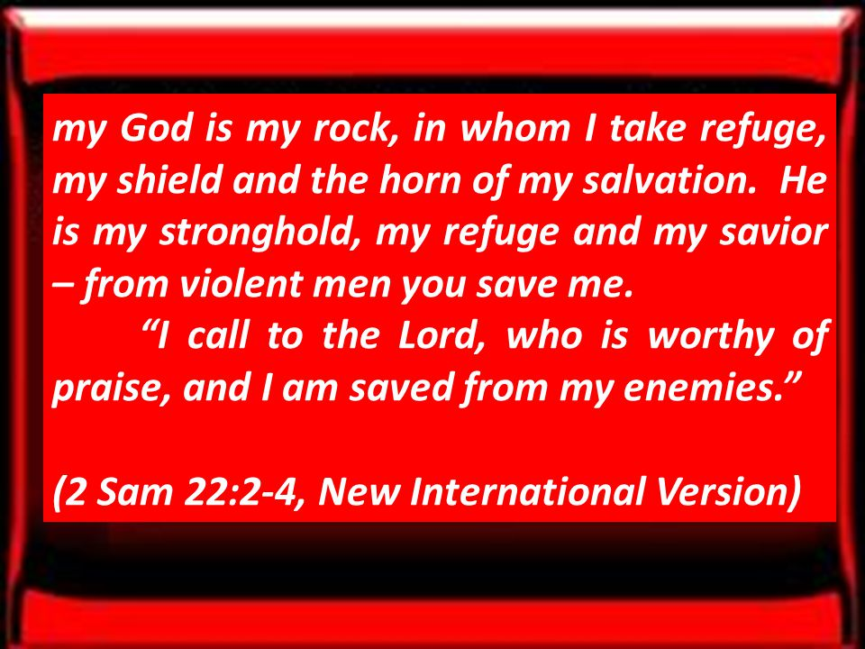 my God is my rock, in whom I take refuge, my shield and the horn of my salvation.