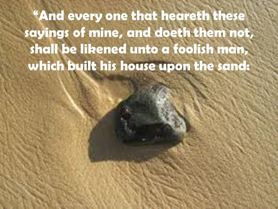 And every one that heareth these sayings of mine, and doeth them not, shall be likened unto a foolish man, which built his house upon the sand: