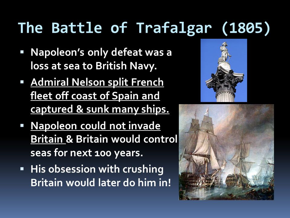 The Battle of Trafalgar (1805)  Napoleon's only defeat was a loss at sea to British Navy.