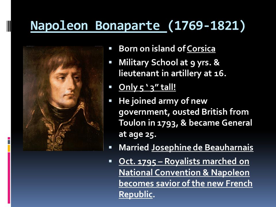"Napoleon Bonaparte (1769-1821)  Born on island of Corsica  Military School at 9 yrs. & lieutenant in artillery at 16.  Only 5 ' 3"" tall!  He joine"