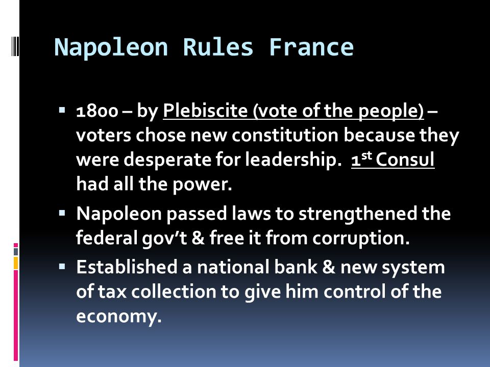 Napoleon Rules France  1800 – by Plebiscite (vote of the people) – voters chose new constitution because they were desperate for leadership.