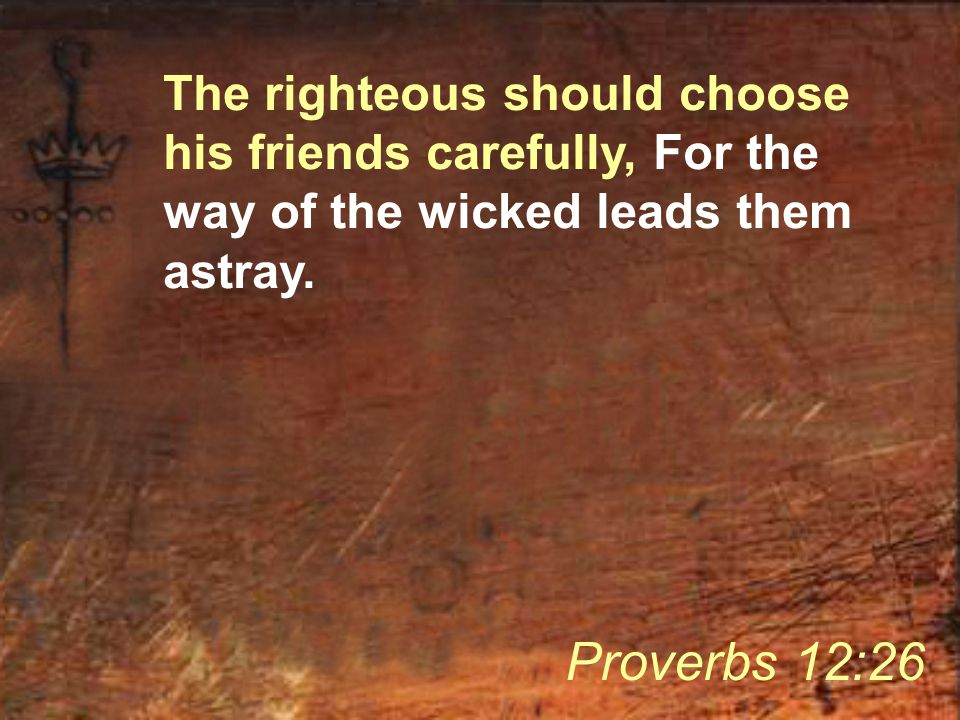 The righteous should choose his friends carefully, For the way of the wicked leads them astray. Proverbs 12:26