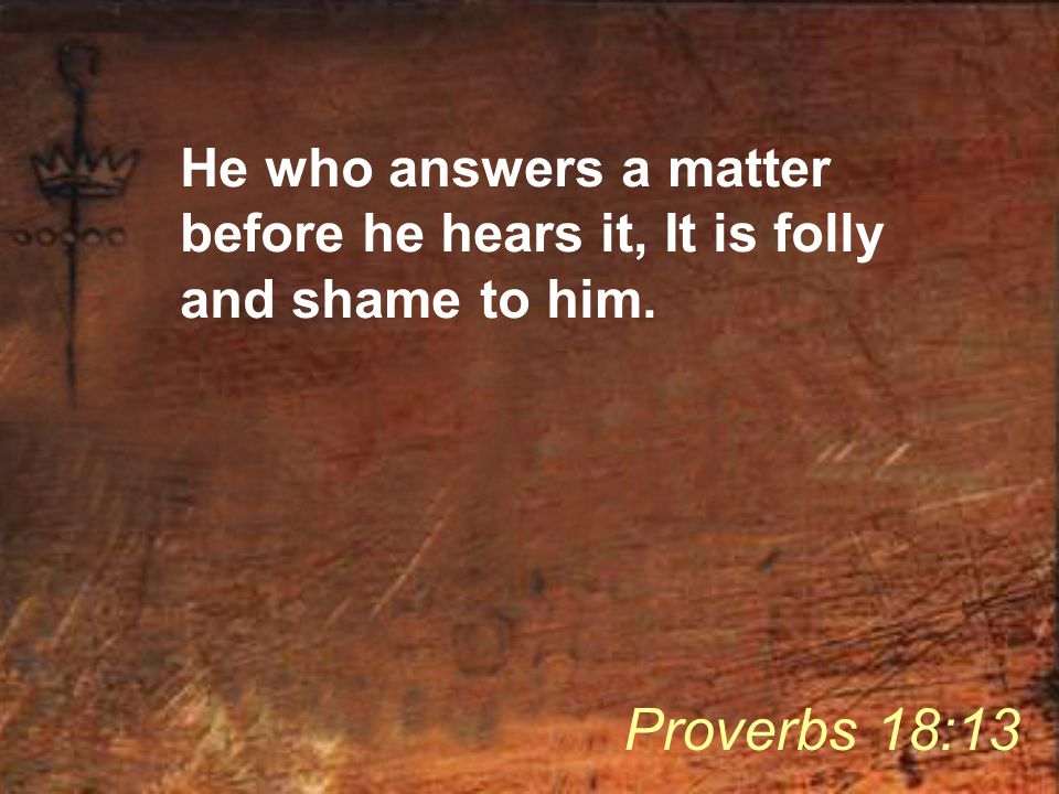 He who answers a matter before he hears it, It is folly and shame to him. Proverbs 18:13