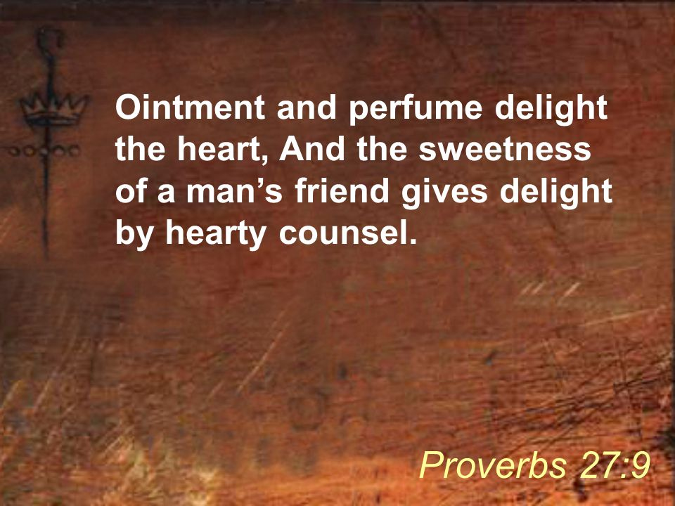 Ointment and perfume delight the heart, And the sweetness of a man's friend gives delight by hearty counsel. Proverbs 27:9