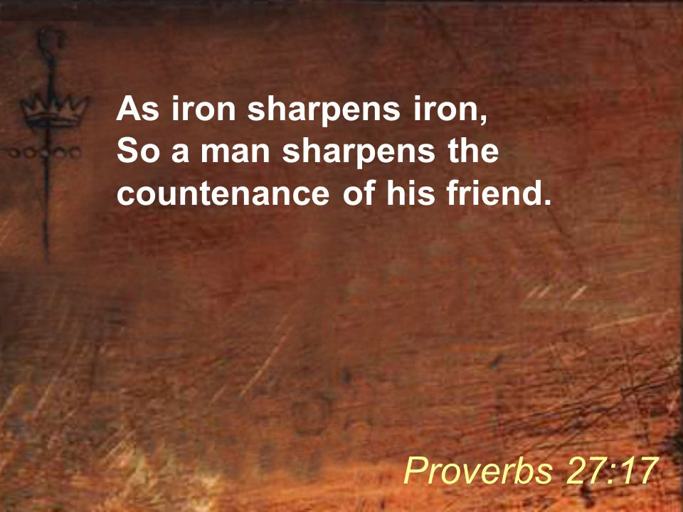 As iron sharpens iron, So a man sharpens the countenance of his friend. Proverbs 27:17