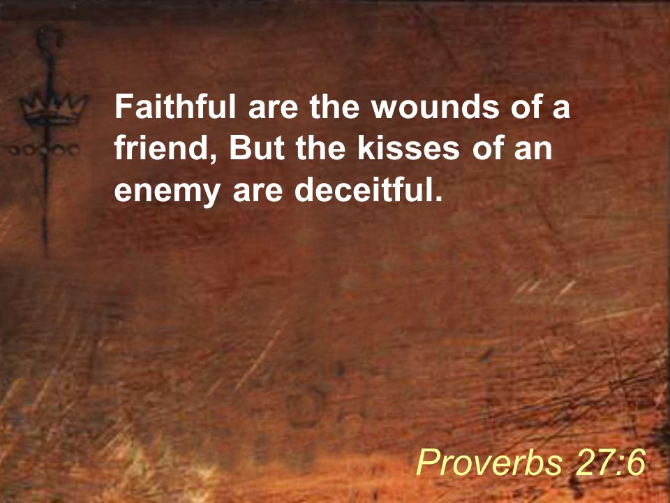 Faithful are the wounds of a friend, But the kisses of an enemy are deceitful. Proverbs 27:6