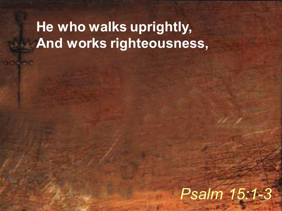 He who walks uprightly, And works righteousness, Psalm 15:1-3