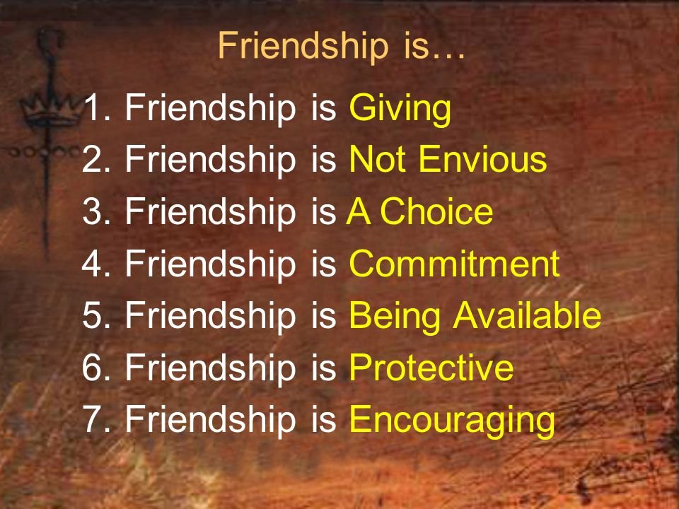 Friendship is… 1. Friendship is Giving 2. Friendship is Not Envious 3. Friendship is A Choice 4. Friendship is Commitment 5. Friendship is Being Avail