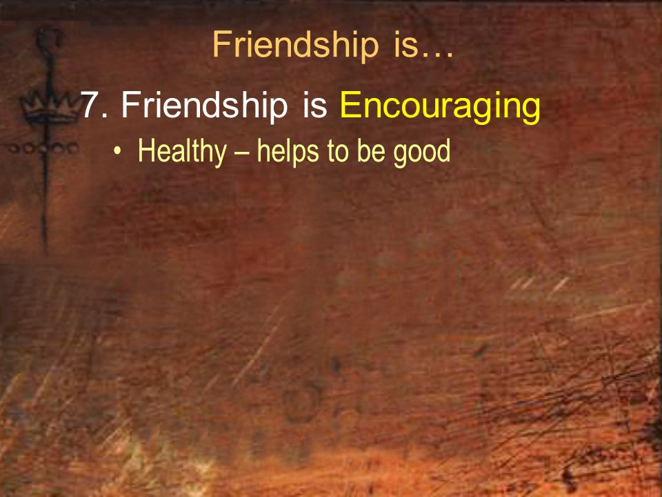 Friendship is… 7. Friendship is Encouraging Healthy – helps to be good