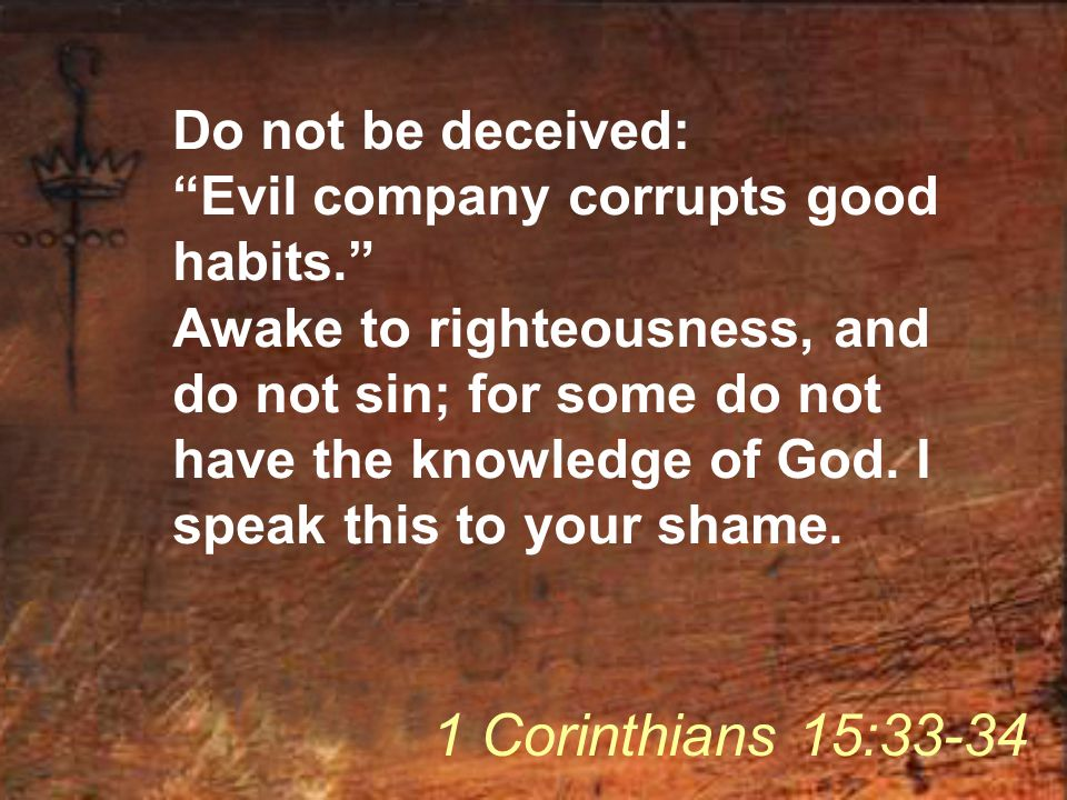 "Do not be deceived: ""Evil company corrupts good habits."" Awake to righteousness, and do not sin; for some do not have the knowledge of God. I speak th"