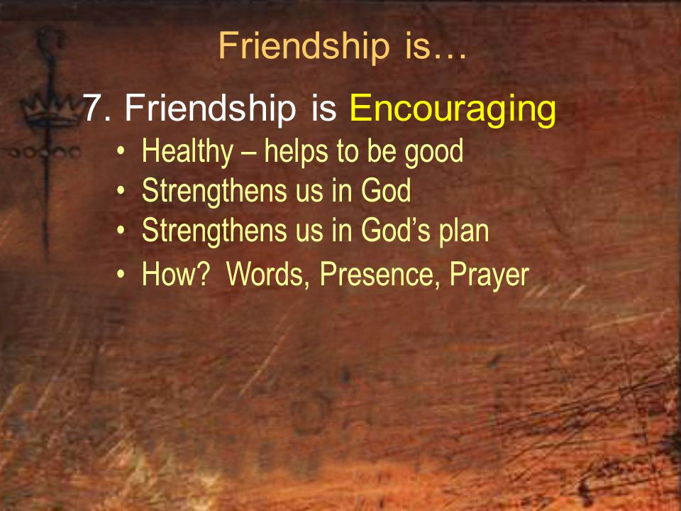 Friendship is… 7. Friendship is Encouraging Healthy – helps to be good Strengthens us in God Strengthens us in God's plan How? Words, Presence, Prayer
