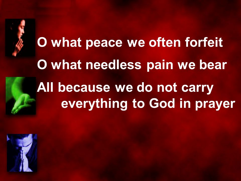 O what peace we often forfeit O what needless pain we bear All because we do not carry everything to God in prayer