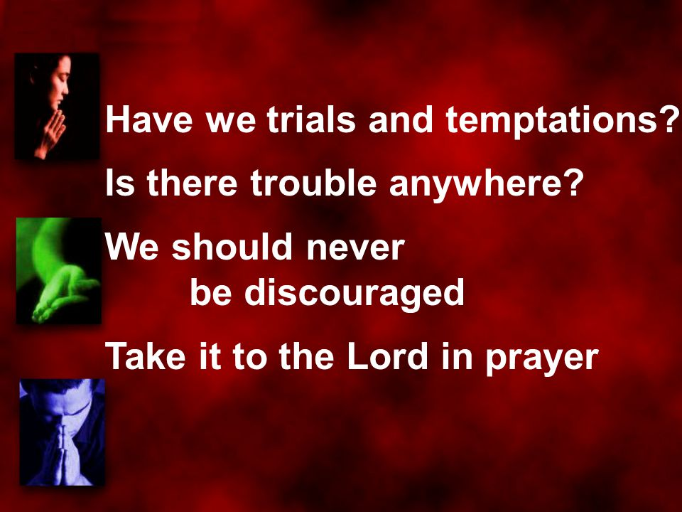 Have we trials and temptations? Is there trouble anywhere? We should never be discouraged Take it to the Lord in prayer