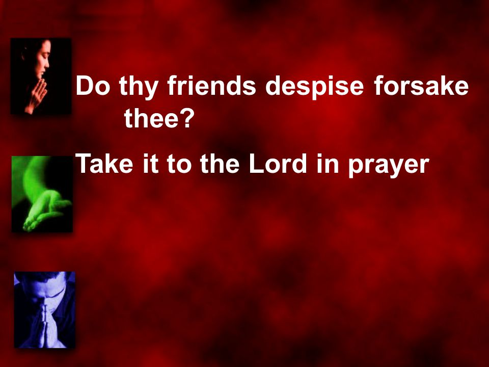 Do thy friends despise forsake thee? Take it to the Lord in prayer