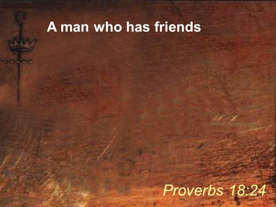 A man who has friends Proverbs 18:24