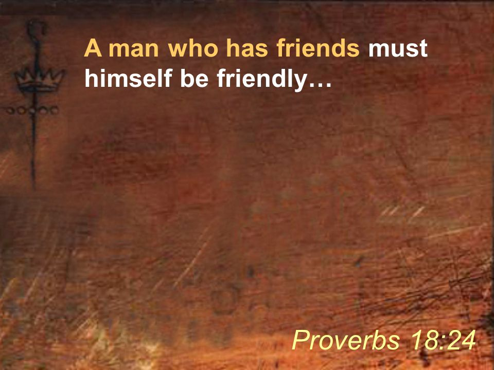 A man who has friends must himself be friendly… Proverbs 18:24