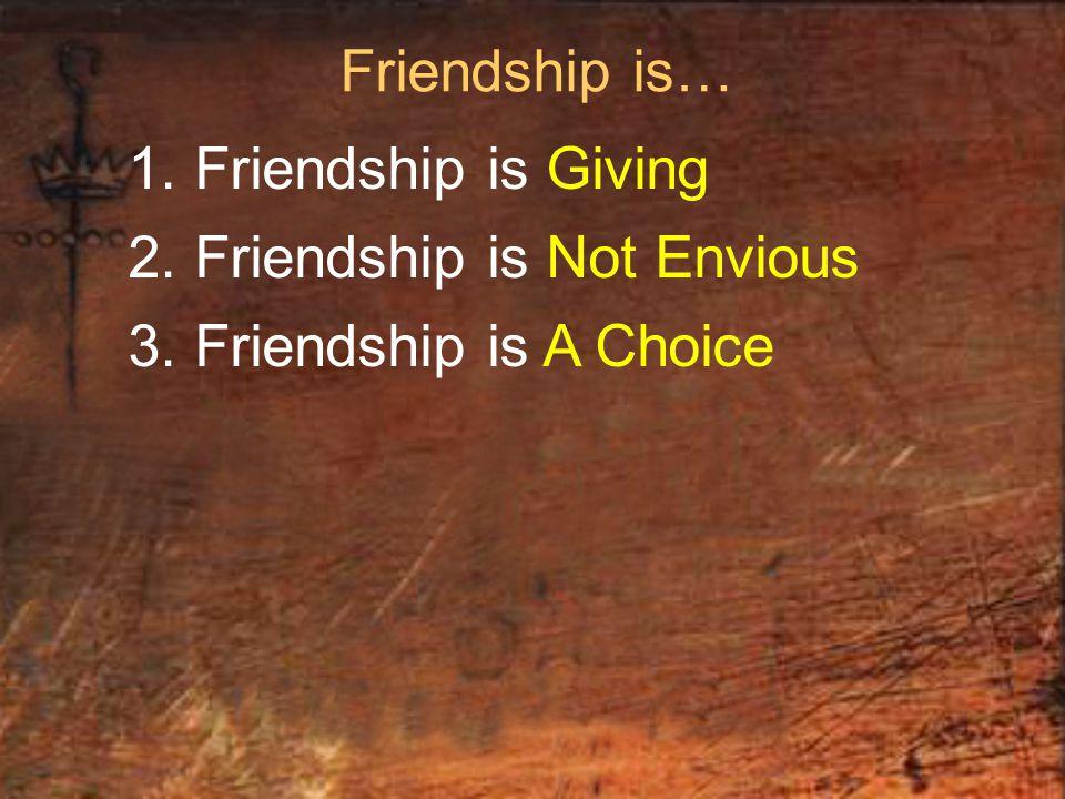 Friendship is… 1. Friendship is Giving 2. Friendship is Not Envious 3. Friendship is A Choice