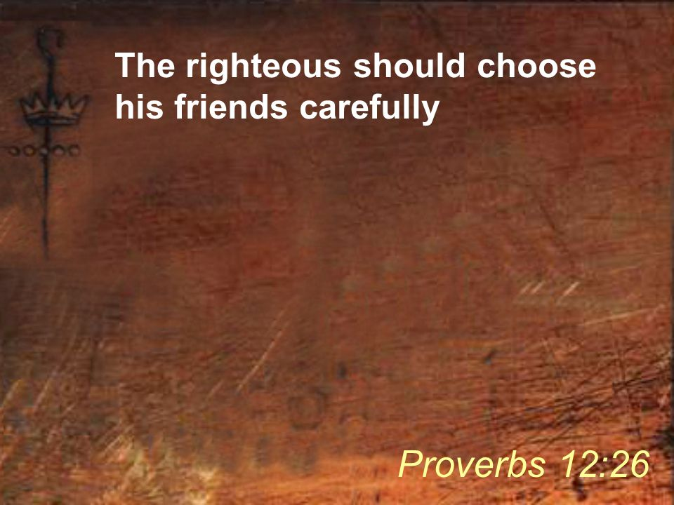 The righteous should choose his friends carefully Proverbs 12:26