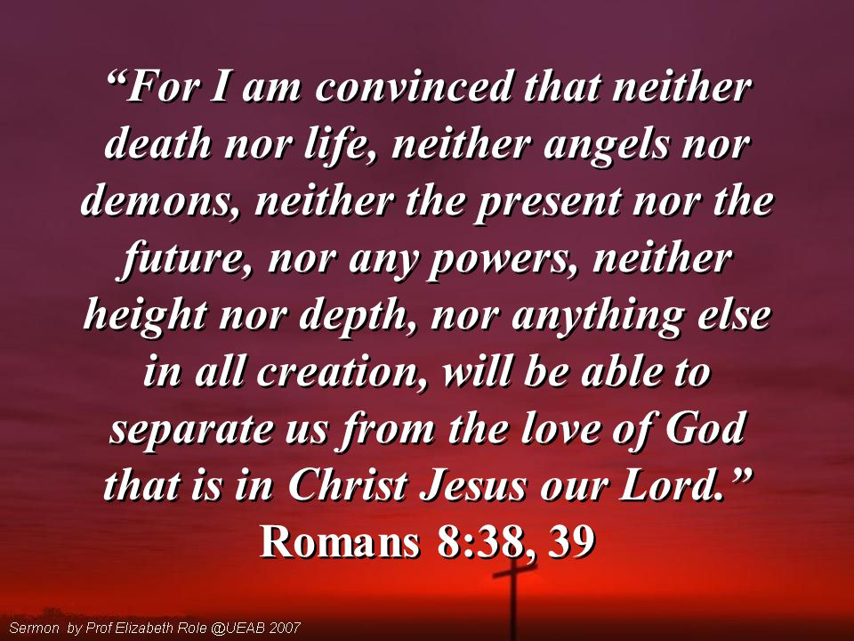 For I am convinced that neither death nor life, neither angels nor demons, neither the present nor the future, nor any powers, neither height nor depth, nor anything else in all creation, will be able to separate us from the love of God that is in Christ Jesus our Lord. Romans 8:38, 39 For I am convinced that neither death nor life, neither angels nor demons, neither the present nor the future, nor any powers, neither height nor depth, nor anything else in all creation, will be able to separate us from the love of God that is in Christ Jesus our Lord. Romans 8:38, 39