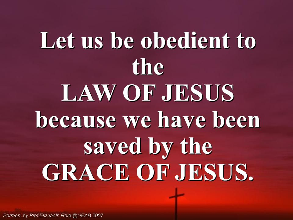 Let us be obedient to the LAW OF JESUS because we have been saved by the GRACE OF JESUS.