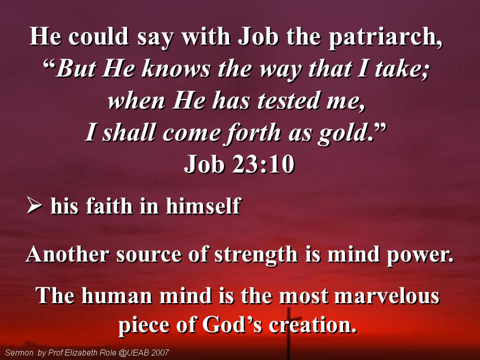 He could say with Job the patriarch, But He knows the way that I take; when He has tested me, I shall come forth as gold. Job 23:10 He could say with Job the patriarch, But He knows the way that I take; when He has tested me, I shall come forth as gold. Job 23:10  his faith in himself Another source of strength is mind power.