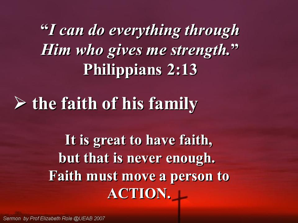 I can do everything through Him who gives me strength. Philippians 2:13 I can do everything through Him who gives me strength. Philippians 2:13  the faith of his family It is great to have faith, but that is never enough.