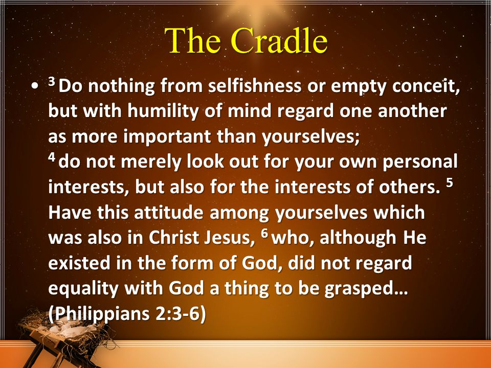 The Cradle 3 Do nothing from selfishness or empty conceit, but with humility of mind regard one another as more important than yourselves; 4 do not me