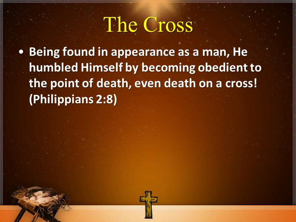 The Cross Being found in appearance as a man, He humbled Himself by becoming obedient to the point of death, even death on a cross! (Philippians 2:8)B