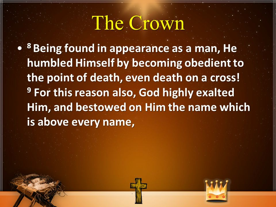 The Crown 8 Being found in appearance as a man, He humbled Himself by becoming obedient to the point of death, even death on a cross.