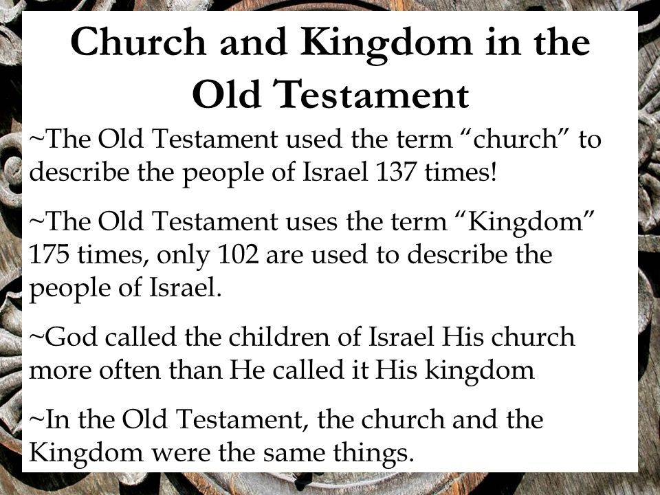 Church and Kingdom in the Old Testament ~The Old Testament used the term church to describe the people of Israel 137 times.