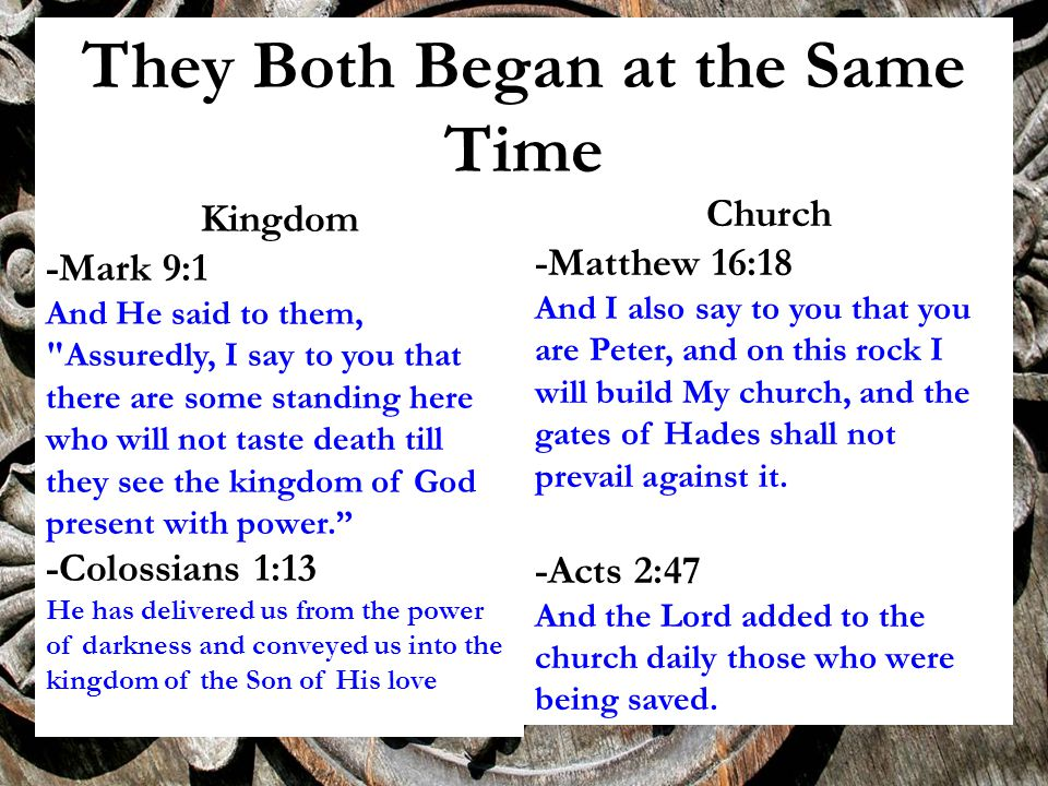They Both Began at the Same Time Kingdom -Mark 9:1 And He said to them, Assuredly, I say to you that there are some standing here who will not taste death till they see the kingdom of God present with power. -Colossians 1:13 He has delivered us from the power of darkness and conveyed us into the kingdom of the Son of His love Church -Matthew 16:18 And I also say to you that you are Peter, and on this rock I will build My church, and the gates of Hades shall not prevail against it.