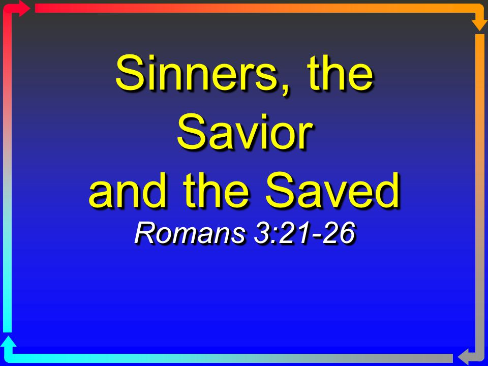 Sinners, the Savior and the Saved Romans 3:21-26