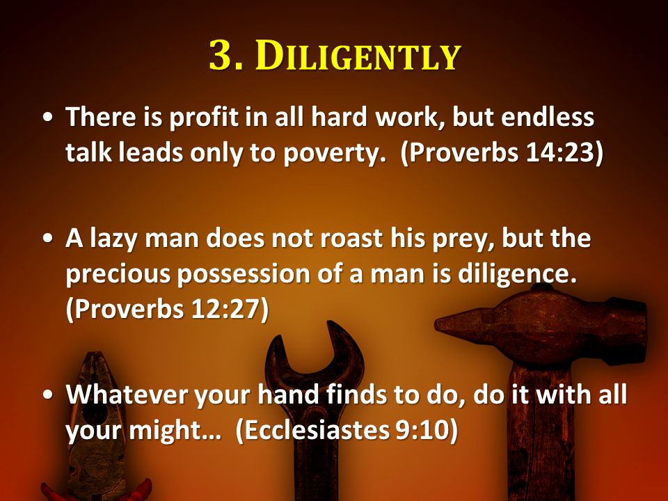 3. D ILIGENTLY There is profit in all hard work, but endless talk leads only to poverty. (Proverbs 14:23)There is profit in all hard work, but endless