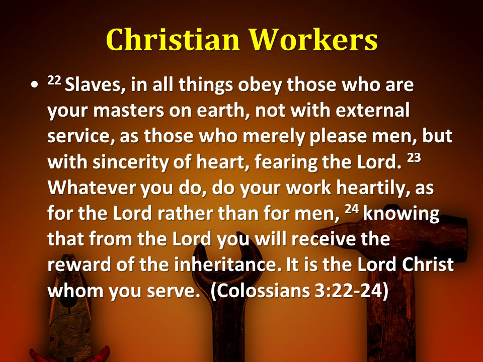 Christian Workers 22 Slaves, in all things obey those who are your masters on earth, not with external service, as those who merely please men, but with sincerity of heart, fearing the Lord.
