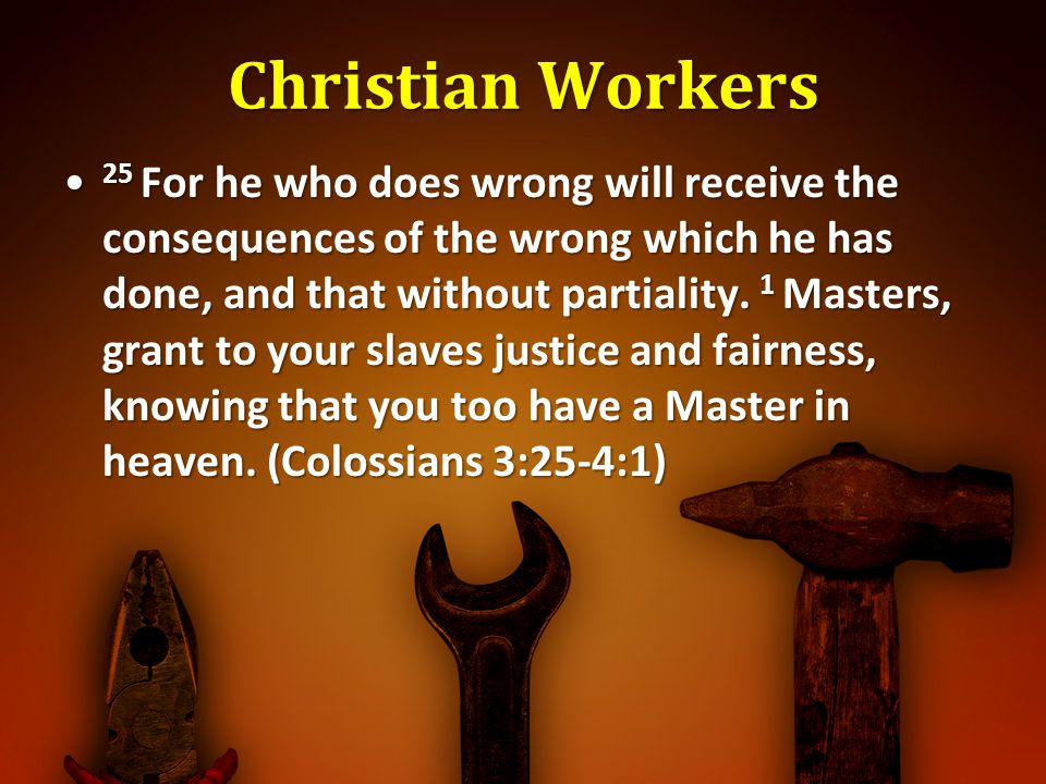 Christian Workers 25 For he who does wrong will receive the consequences of the wrong which he has done, and that without partiality. 1 Masters, grant