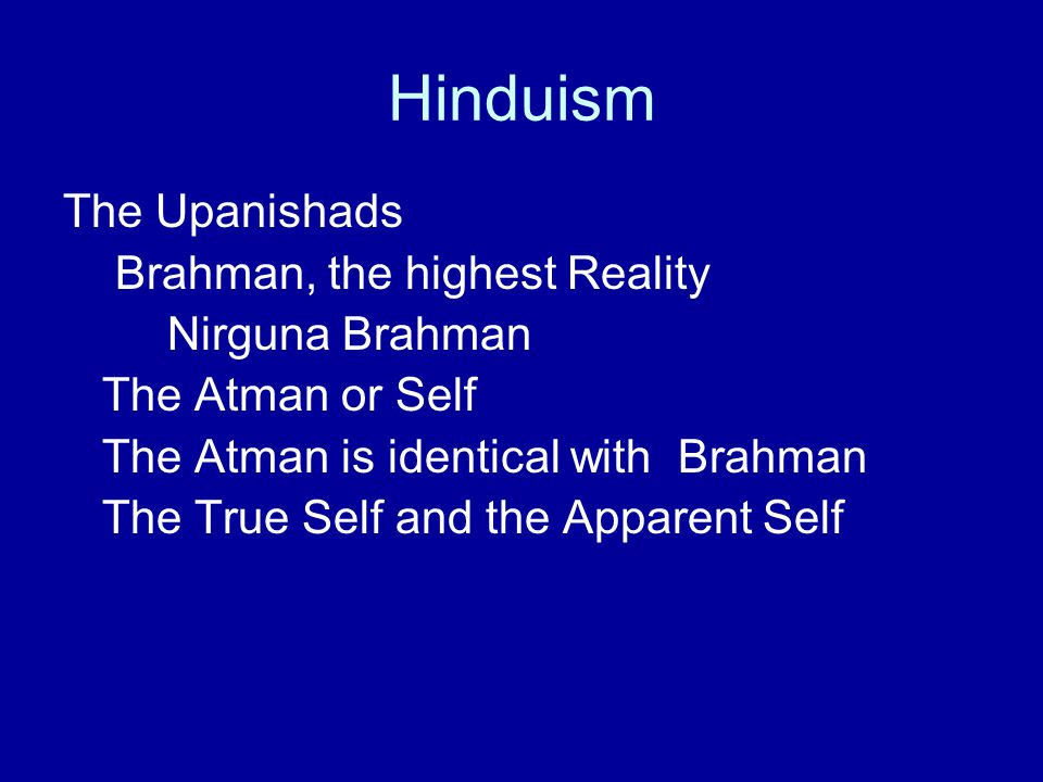 Hinduism The Upanishads Brahman, the highest Reality Nirguna Brahman The Atman or Self The Atman is identical with Brahman The True Self and the Appar