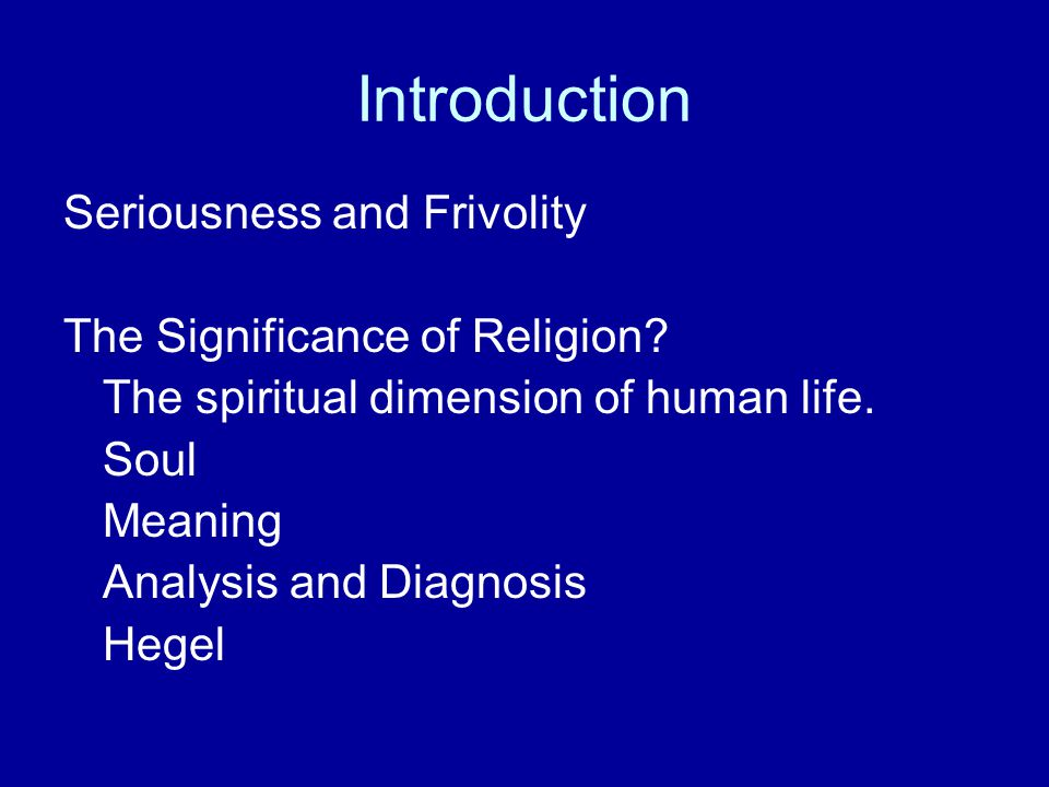 Introduction Seriousness and Frivolity The Significance of Religion? The spiritual dimension of human life. Soul Meaning Analysis and Diagnosis Hegel