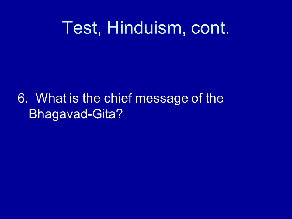 Test, Hinduism, cont. 6. What is the chief message of the Bhagavad-Gita?