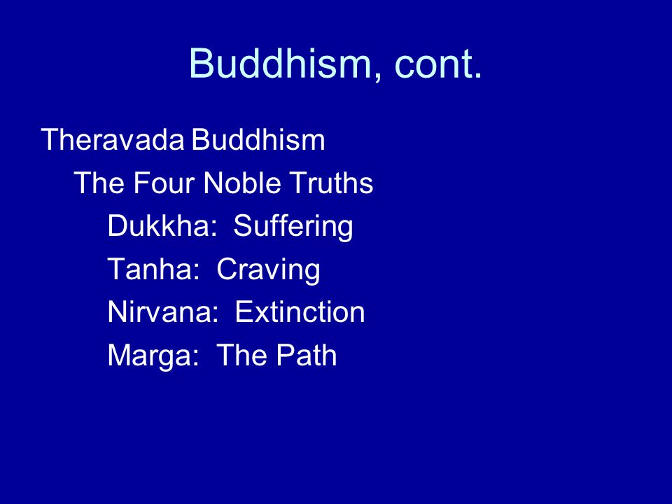 Buddhism, cont. Theravada Buddhism The Four Noble Truths Dukkha: Suffering Tanha: Craving Nirvana: Extinction Marga: The Path