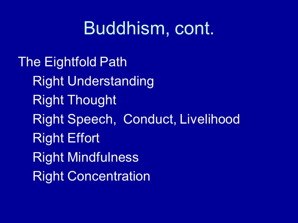 Buddhism, cont. The Eightfold Path Right Understanding Right Thought Right Speech, Conduct, Livelihood Right Effort Right Mindfulness Right Concentrat