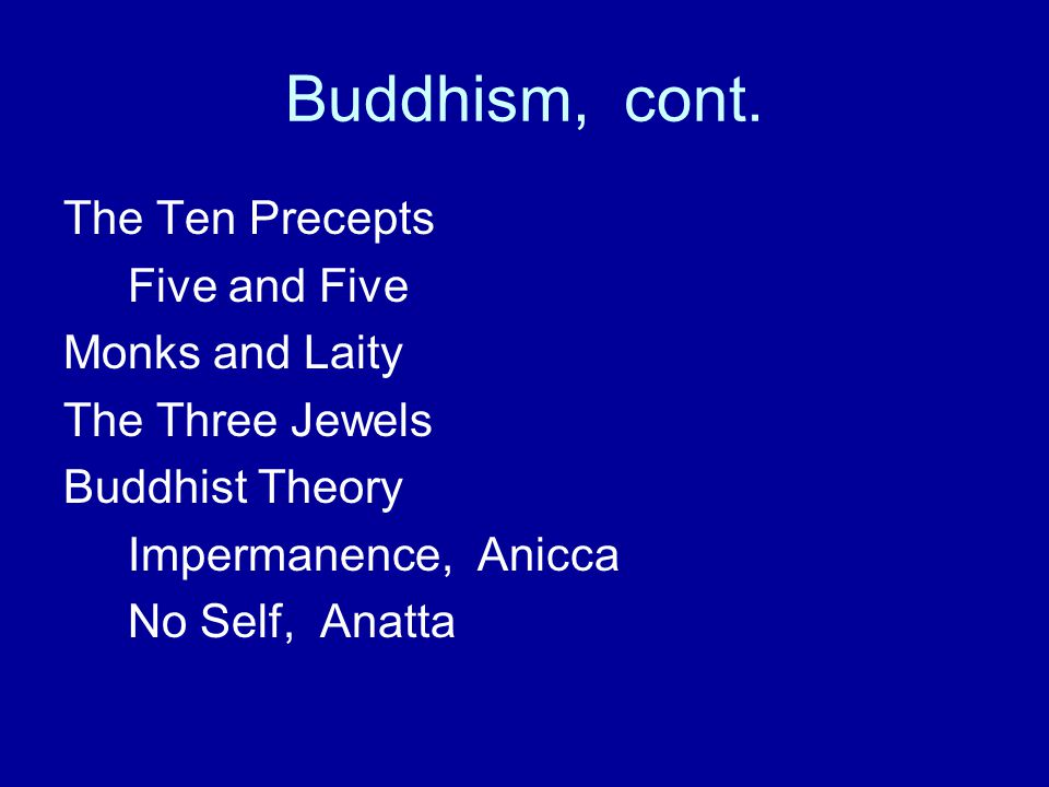 Buddhism, cont. The Ten Precepts Five and Five Monks and Laity The Three Jewels Buddhist Theory Impermanence, Anicca No Self, Anatta