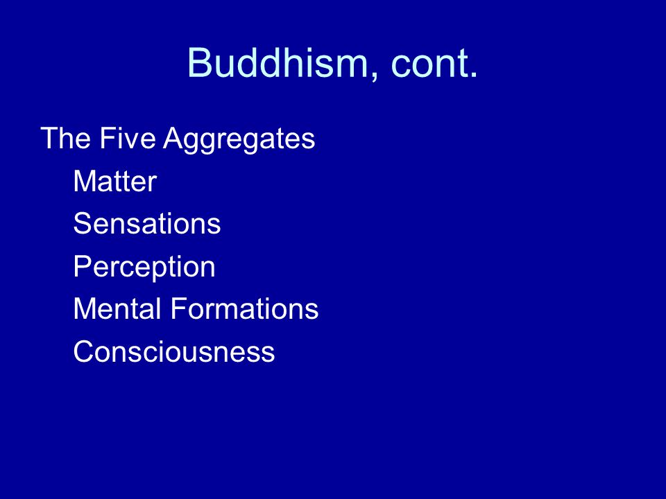 Buddhism, cont. The Five Aggregates Matter Sensations Perception Mental Formations Consciousness