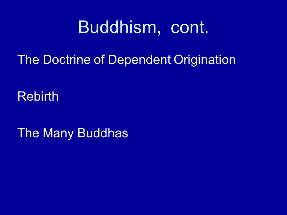 Buddhism, cont. The Doctrine of Dependent Origination Rebirth The Many Buddhas