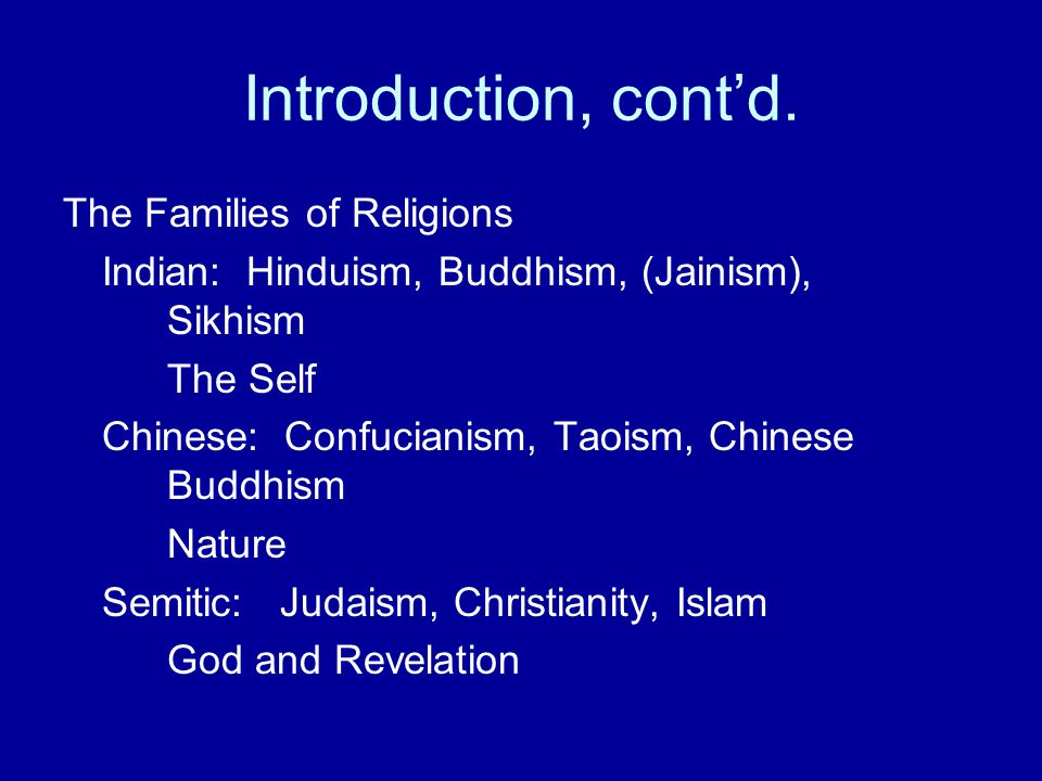 Introduction, cont'd. The Families of Religions Indian: Hinduism, Buddhism, (Jainism), Sikhism The Self Chinese: Confucianism, Taoism, Chinese Buddhis