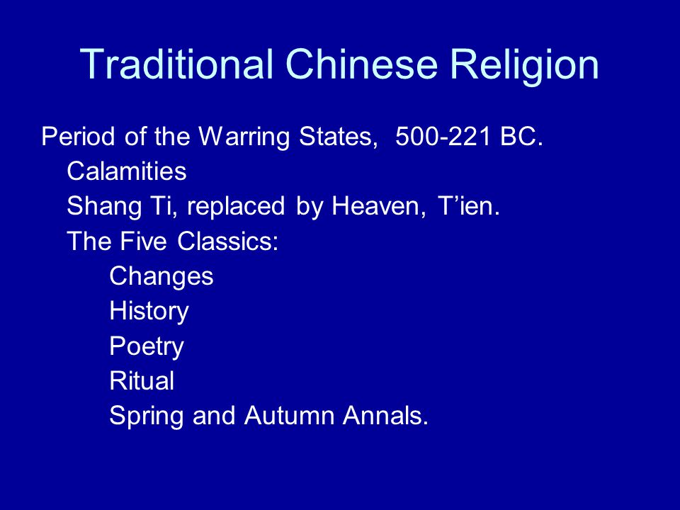 Traditional Chinese Religion Period of the Warring States, 500-221 BC. Calamities Shang Ti, replaced by Heaven, T'ien. The Five Classics: Changes Hist